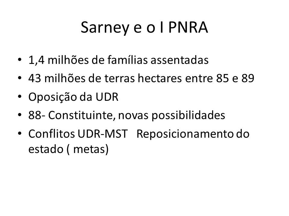 Sarney e o I PNRA 1,4 milhões de famílias assentadas 43 milhões de terras hectares entre 85 e 89 Oposição da UDR 88- Constituinte, novas possibilidades Conflitos UDR-MST Reposicionamento do estado ( metas)