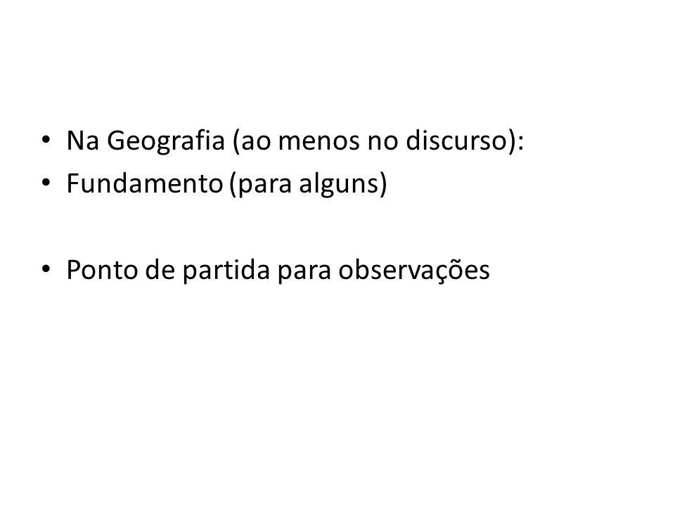 Na Geografia (ao menos no discurso): Fundamento (para alguns) Ponto de partida para observações