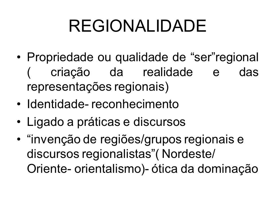REGIONALIDADE Propriedade ou qualidade de serregional ( criação da realidade e das representações regionais) Identidade- reconhecimento Ligado a práti