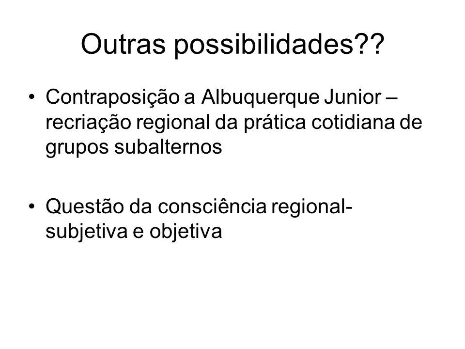 Outras possibilidades?? Contraposição a Albuquerque Junior – recriação regional da prática cotidiana de grupos subalternos Questão da consciência regi