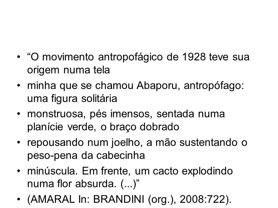 O movimento antropofágico de 1928 teve sua origem numa tela minha que se chamou Abaporu, antropófago: uma figura solitária monstruosa, pés imensos, se