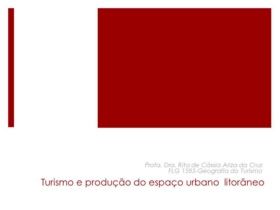 Turismo e produção do espaço urbano litorâneo Profa. Dra. Rita de Cássia Ariza da Cruz FLG 1585-Geografia do Turismo