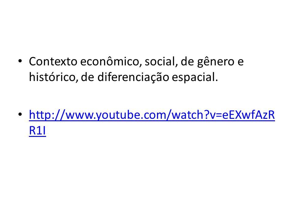 Contexto econômico, social, de gênero e histórico, de diferenciação espacial. http://www.youtube.com/watch?v=eEXwfAzR R1I http://www.youtube.com/watch