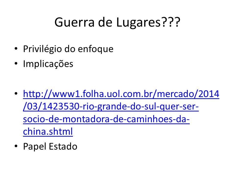 Guerra de Lugares??? Privilégio do enfoque Implicações http://www1.folha.uol.com.br/mercado/2014 /03/1423530-rio-grande-do-sul-quer-ser- socio-de-mont
