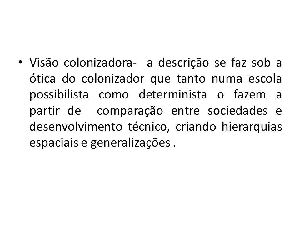 Visão colonizadora- a descrição se faz sob a ótica do colonizador que tanto numa escola possibilista como determinista o fazem a partir de comparação