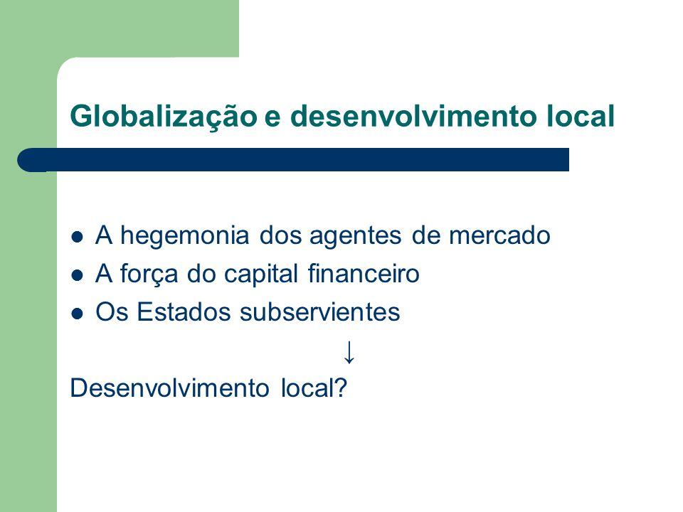 Globalização e desenvolvimento local A hegemonia dos agentes de mercado A força do capital financeiro Os Estados subservientes Desenvolvimento local?