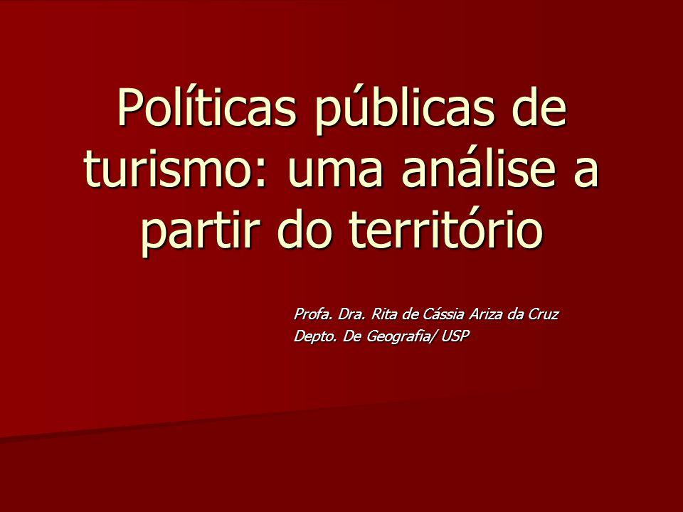 Políticas públicas de turismo: uma análise a partir do território Profa. Dra. Rita de Cássia Ariza da Cruz Depto. De Geografia/ USP