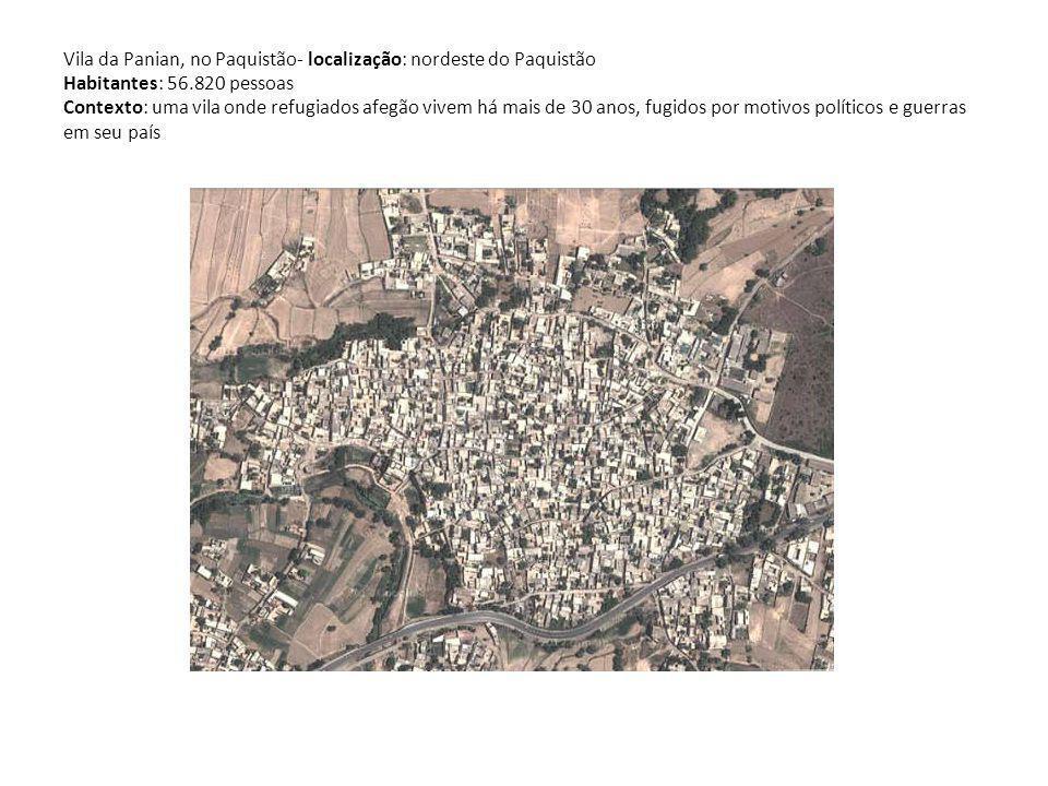 Vila da Panian, no Paquistão- localização: nordeste do Paquistão Habitantes: 56.820 pessoas Contexto: uma vila onde refugiados afegão vivem há mais de