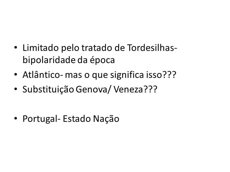 Limitado pelo tratado de Tordesilhas- bipolaridade da época Atlântico- mas o que significa isso??? Substituição Genova/ Veneza??? Portugal- Estado Naç