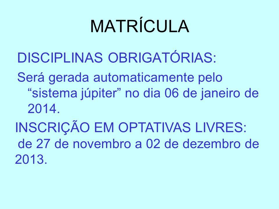 MATRÍCULA DISCIPLINAS OBRIGATÓRIAS: Será gerada automaticamente pelo sistema júpiter no dia 06 de janeiro de 2014. INSCRIÇÃO EM OPTATIVAS LIVRES: de 2