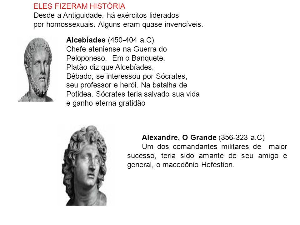 ELES FIZERAM HISTÓRIA Desde a Antiguidade, há exércitos liderados por homossexuais. Alguns eram quase invencíveis. Alcebíades (450-404 a.C) Chefe aten