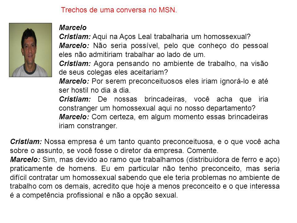 Trechos de uma conversa no MSN. Marcelo Cristiam: Aqui na Aços Leal trabalharia um homossexual? Marcelo: Não seria possível, pelo que conheço do pesso