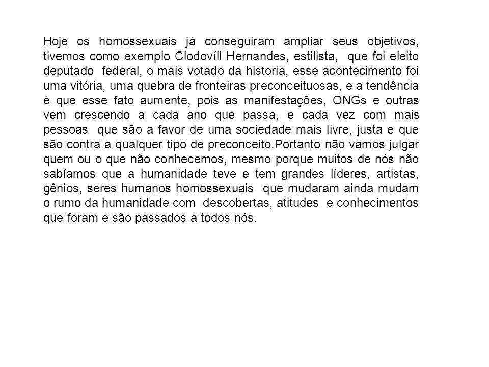 Hoje os homossexuais já conseguiram ampliar seus objetivos, tivemos como exemplo Clodovíll Hernandes, estilista, que foi eleito deputado federal, o ma