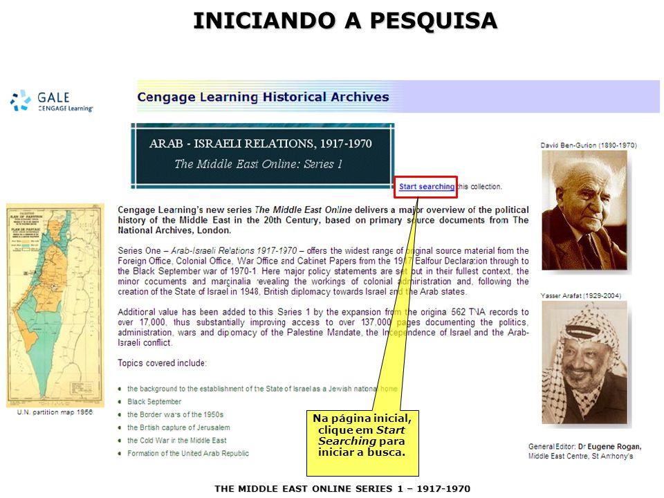 INICIANDO A PESQUISA Na página inicial, clique em Start Searching para iniciar a busca. THE MIDDLE EAST ONLINE SERIES 1 – 1917-1970