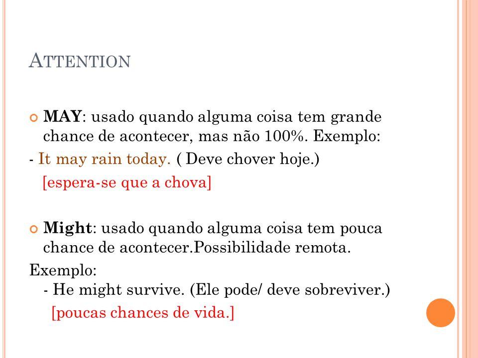 A TTENTION MAY : usado quando alguma coisa tem grande chance de acontecer, mas não 100%. Exemplo: - It may rain today. ( Deve chover hoje.) [espera-se