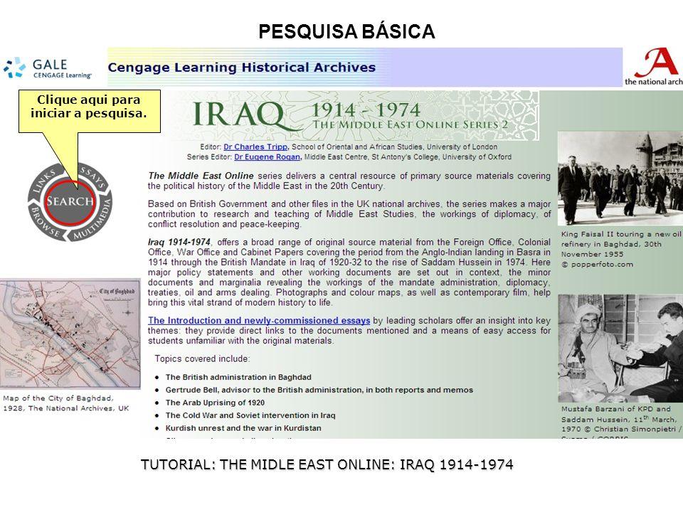 PESQUISA BÁSICA TUTORIAL: THE MIDLE EAST ONLINE: IRAQ 1914-1974 Clique aqui para iniciar a pesquisa.