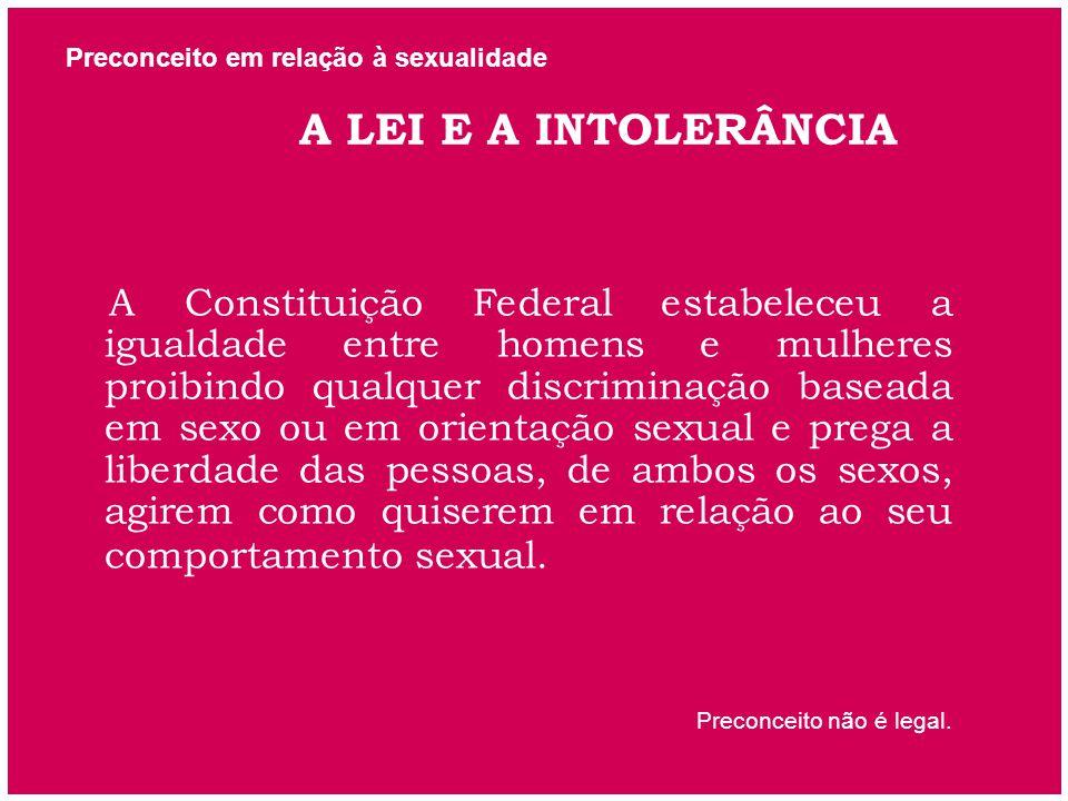 Preconceito em relação à sexualidade A LEI E A INTOLERÂNCIA A Constituição Federal estabeleceu a igualdade entre homens e mulheres proibindo qualquer