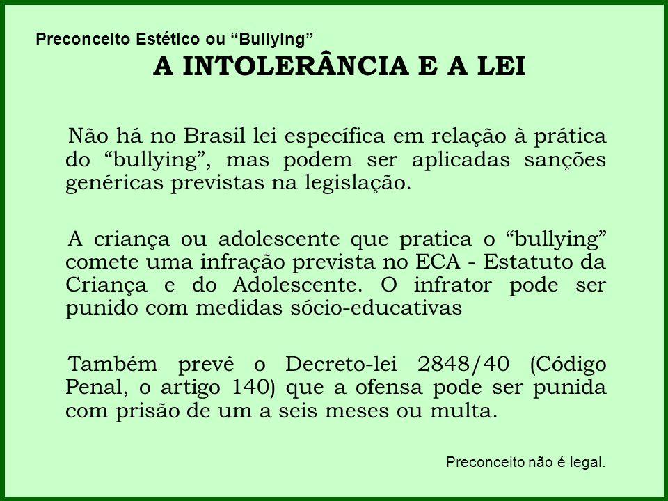 Preconceito Estético ou Bullying A INTOLERÂNCIA E A LEI Não há no Brasil lei específica em relação à prática do bullying, mas podem ser aplicadas sanç