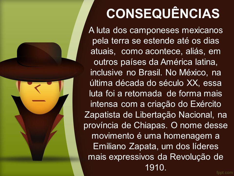CONSEQUÊNCIAS A luta dos camponeses mexicanos pela terra se estende até os dias atuais, como acontece, aliás, em outros países da América latina, inclusive no Brasil.