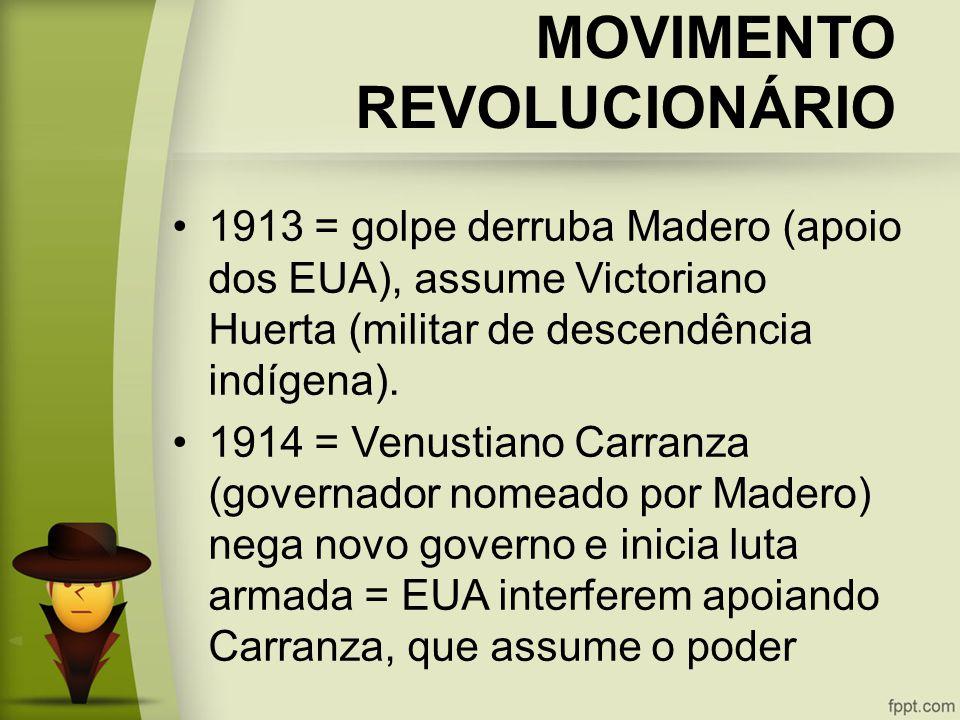 MOVIMENTO REVOLUCIONÁRIO 1913 = golpe derruba Madero (apoio dos EUA), assume Victoriano Huerta (militar de descendência indígena).