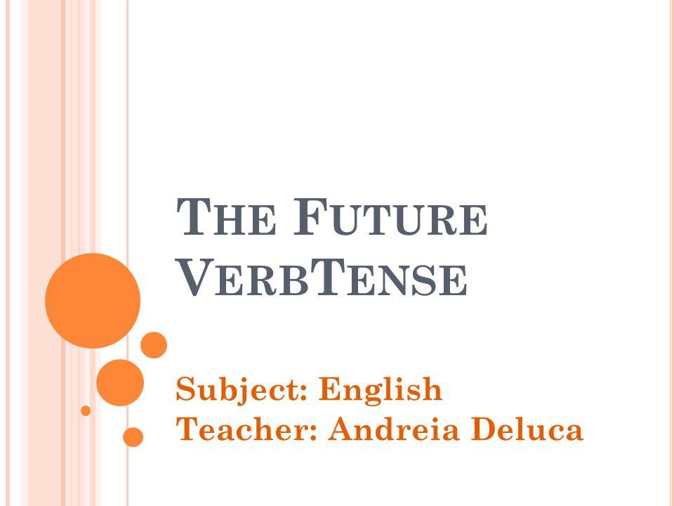 T HE F UTURE V ERB T ENSE Subject: English Teacher: Andreia Deluca