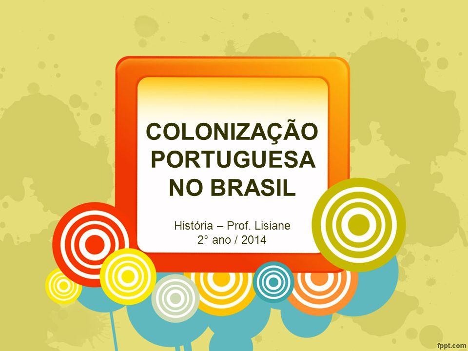 COLONIZAÇÃO PORTUGUESA NO BRASIL História – Prof. Lisiane 2° ano / 2014