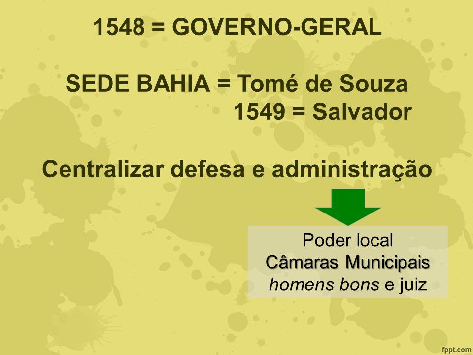 1548 = GOVERNO-GERAL SEDE BAHIA = Tomé de Souza 1549 = Salvador Centralizar defesa e administração Poder local Câmaras Municipais homens bons e juiz