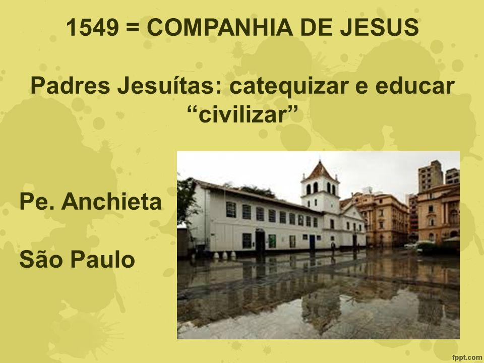 1549 = COMPANHIA DE JESUS Padres Jesuítas: catequizar e educar civilizar Pe. Anchieta São Paulo