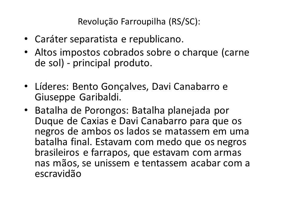 Revolução Farroupilha (RS/SC): Caráter separatista e republicano. Altos impostos cobrados sobre o charque (carne de sol) - principal produto. Líderes: