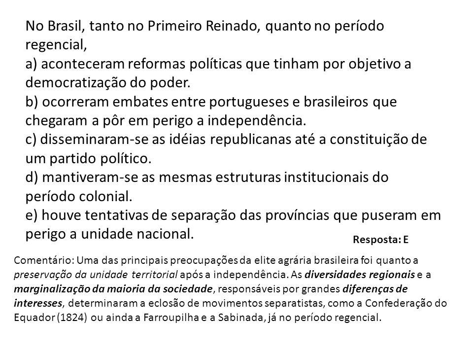 No Brasil, tanto no Primeiro Reinado, quanto no período regencial, a) aconteceram reformas políticas que tinham por objetivo a democratização do poder