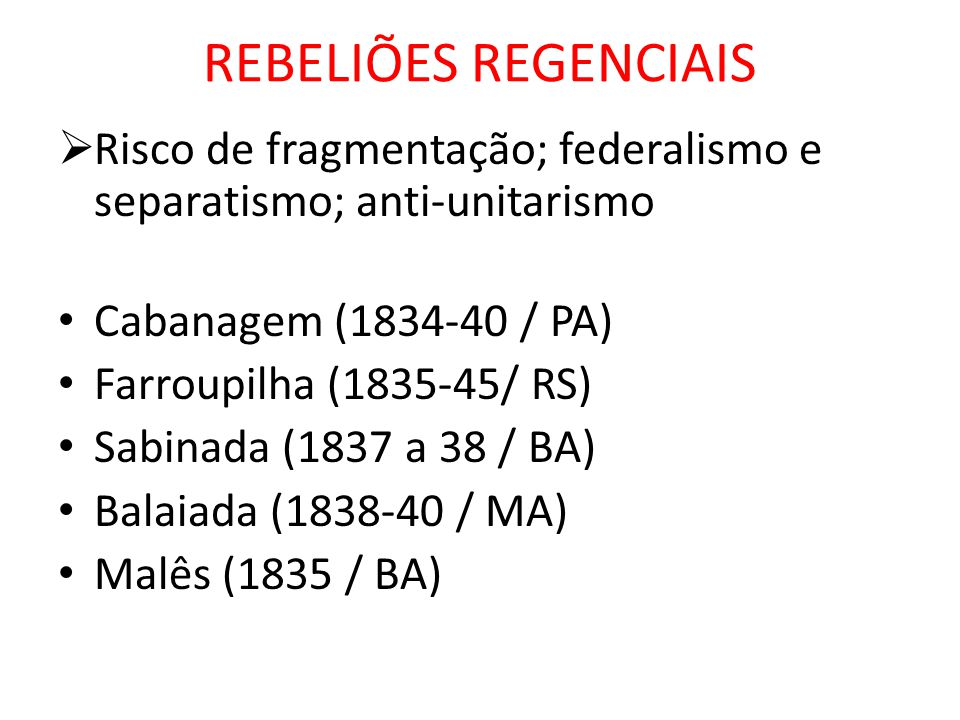 REBELIÕES REGENCIAIS Risco de fragmentação; federalismo e separatismo; anti-unitarismo Cabanagem (1834-40 / PA) Farroupilha (1835-45/ RS) Sabinada (18