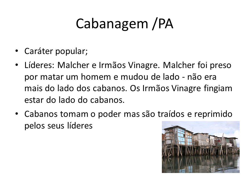 Cabanagem /PA Caráter popular; Líderes: Malcher e Irmãos Vinagre. Malcher foi preso por matar um homem e mudou de lado - não era mais do lado dos caba