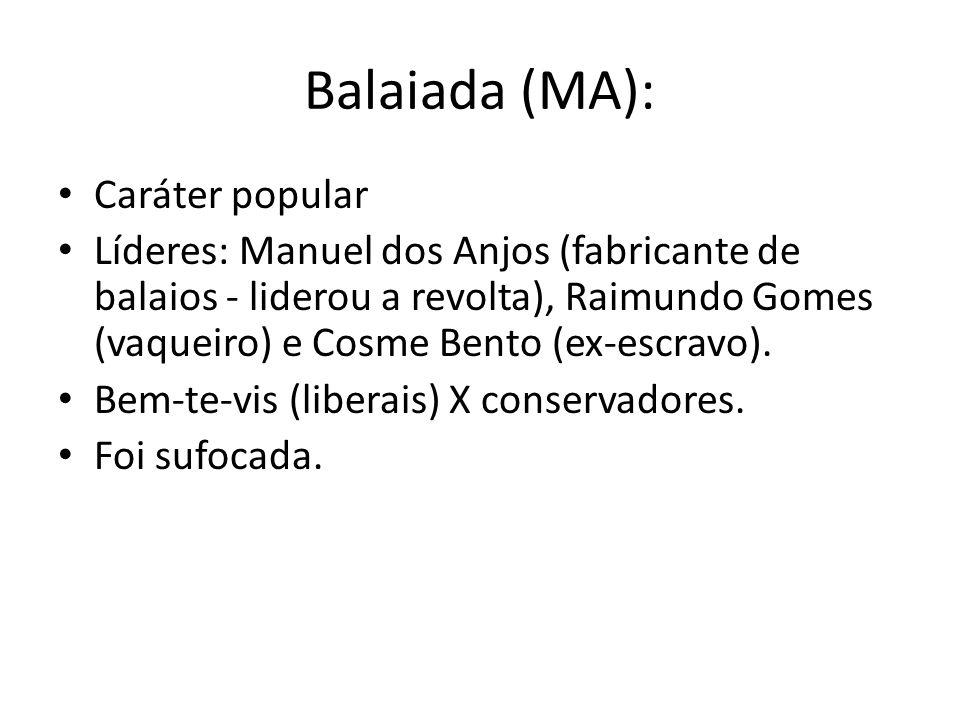 Balaiada (MA): Caráter popular Líderes: Manuel dos Anjos (fabricante de balaios - liderou a revolta), Raimundo Gomes (vaqueiro) e Cosme Bento (ex-escr