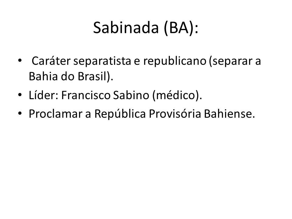 Sabinada (BA): Caráter separatista e republicano (separar a Bahia do Brasil). Líder: Francisco Sabino (médico). Proclamar a República Provisória Bahie