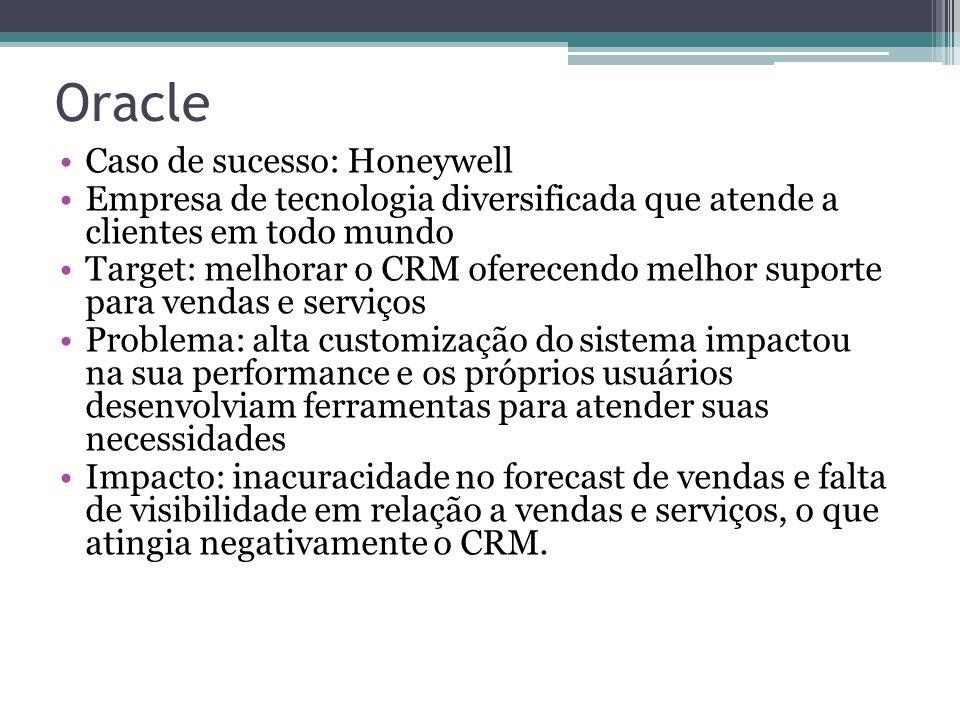 Oracle Caso de sucesso: Honeywell Empresa de tecnologia diversificada que atende a clientes em todo mundo Target: melhorar o CRM oferecendo melhor suporte para vendas e serviços Problema: alta customização do sistema impactou na sua performance e os próprios usuários desenvolviam ferramentas para atender suas necessidades Impacto: inacuracidade no forecast de vendas e falta de visibilidade em relação a vendas e serviços, o que atingia negativamente o CRM.