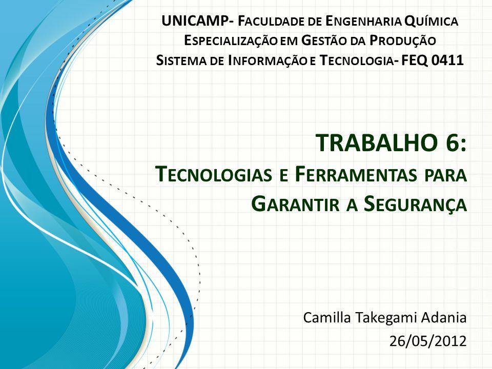 TRABALHO 6: T ECNOLOGIAS E F ERRAMENTAS PARA G ARANTIR A S EGURANÇA Camilla Takegami Adania 26/05/2012 UNICAMP- F ACULDADE DE E NGENHARIA Q UÍMICA E S