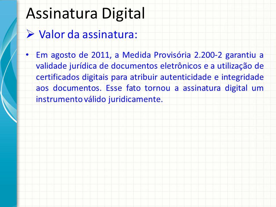 Assinatura Digital Valor da assinatura: Em agosto de 2011, a Medida Provisória 2.200-2 garantiu a validade jurídica de documentos eletrônicos e a util