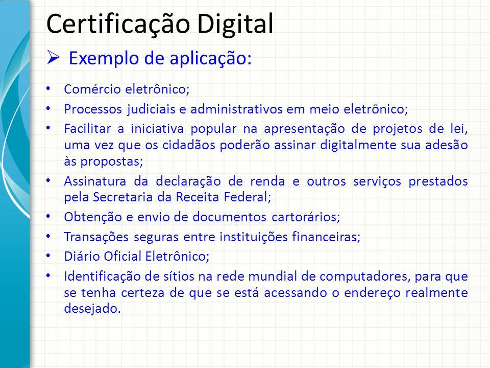 Certificação Digital Exemplo de aplicação: Comércio eletrônico; Processos judiciais e administrativos em meio eletrônico; Facilitar a iniciativa popul