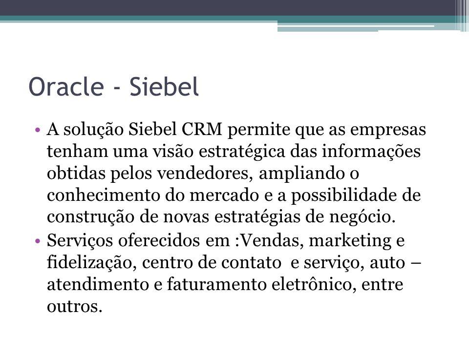 Oracle - Siebel A solução Siebel CRM permite que as empresas tenham uma visão estratégica das informações obtidas pelos vendedores, ampliando o conhec