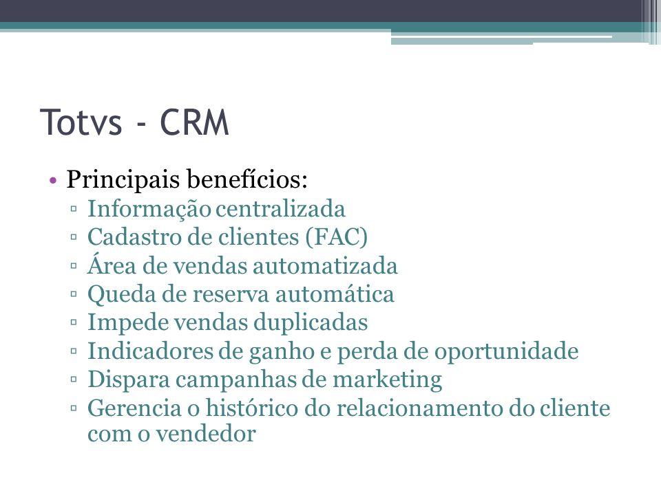 Totvs - CRM Principais benefícios: Informação centralizada Cadastro de clientes (FAC) Área de vendas automatizada Queda de reserva automática Impede v