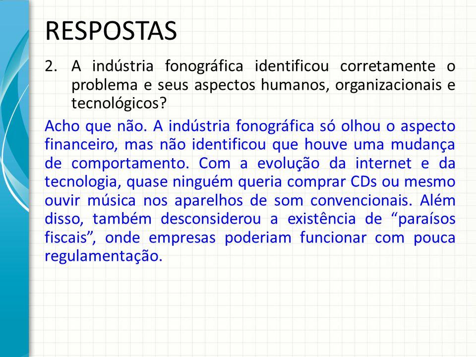 RESPOSTAS 2.A indústria fonográfica identificou corretamente o problema e seus aspectos humanos, organizacionais e tecnológicos.