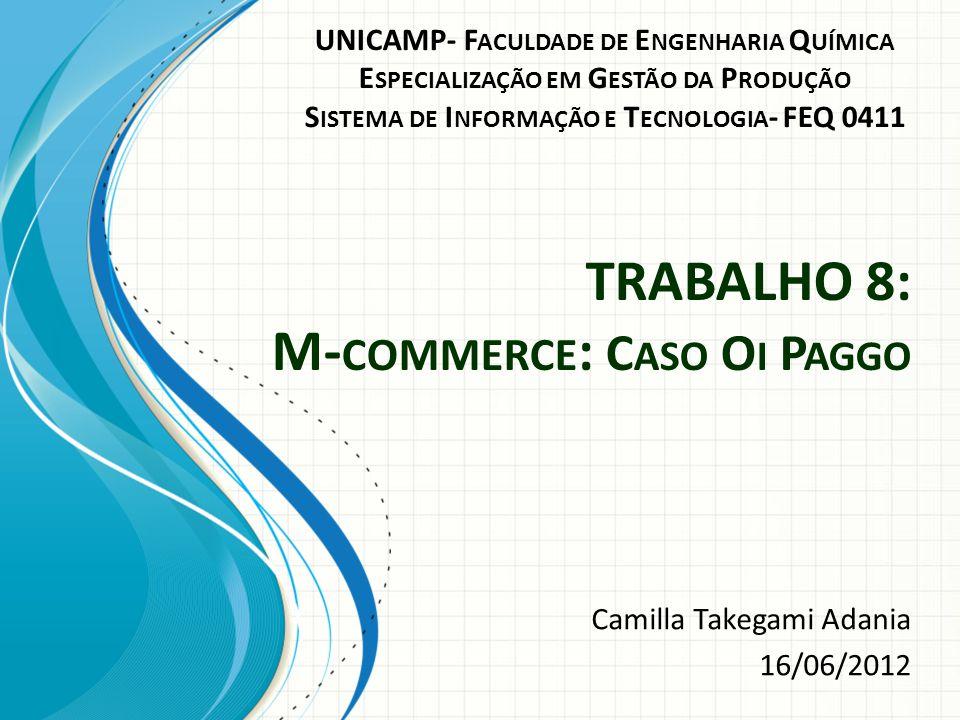 TRABALHO 8: M- COMMERCE : C ASO O I P AGGO Camilla Takegami Adania 16/06/2012 UNICAMP- F ACULDADE DE E NGENHARIA Q UÍMICA E SPECIALIZAÇÃO EM G ESTÃO D