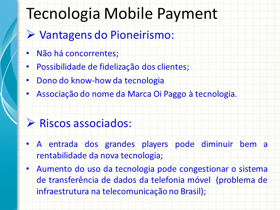 Tecnologia Mobile Payment Vantagens do Pioneirismo: Não há concorrentes; Possibilidade de fidelização dos clientes; Dono do know-how da tecnologia Associação do nome da Marca Oi Paggo à tecnologia.