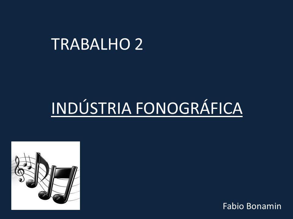 TRABALHO 2 INDÚSTRIA FONOGRÁFICA Fabio Bonamin