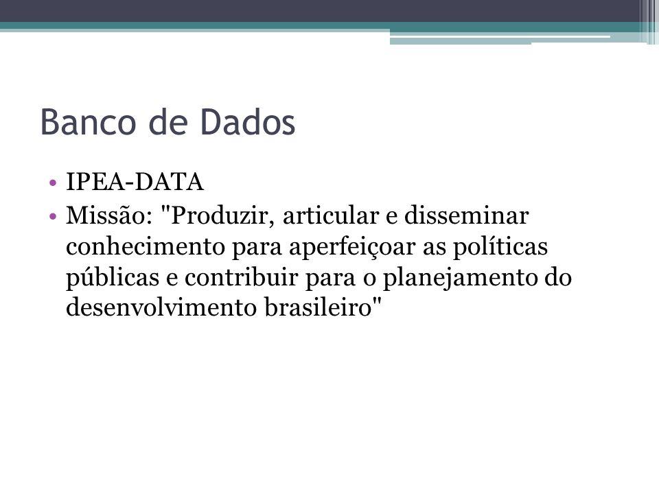 Banco de Dados IPEA-DATA Missão: Produzir, articular e disseminar conhecimento para aperfeiçoar as políticas públicas e contribuir para o planejamento do desenvolvimento brasileiro