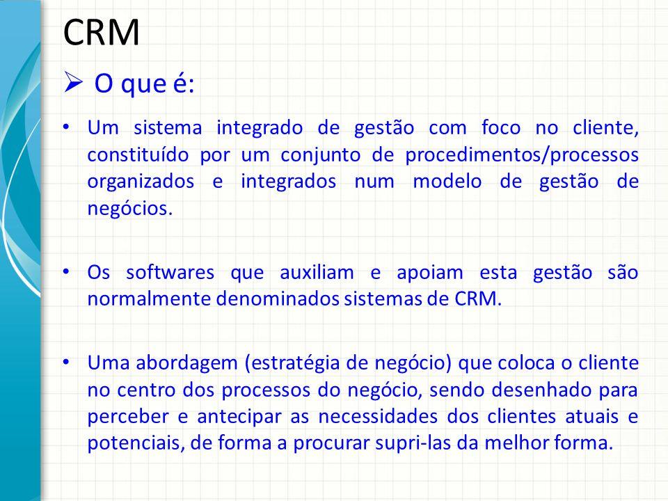 CRM O que é: Um sistema integrado de gestão com foco no cliente, constituído por um conjunto de procedimentos/processos organizados e integrados num m