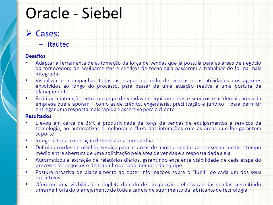Oracle - Siebel Cases: – Itautec Desafios Adaptar a ferramenta de automação da força de vendas que já possuía para as áreas de negócio da fornecedora