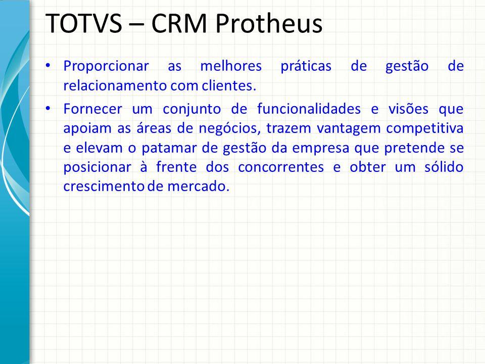 TOTVS – CRM Protheus Proporcionar as melhores práticas de gestão de relacionamento com clientes. Fornecer um conjunto de funcionalidades e visões que