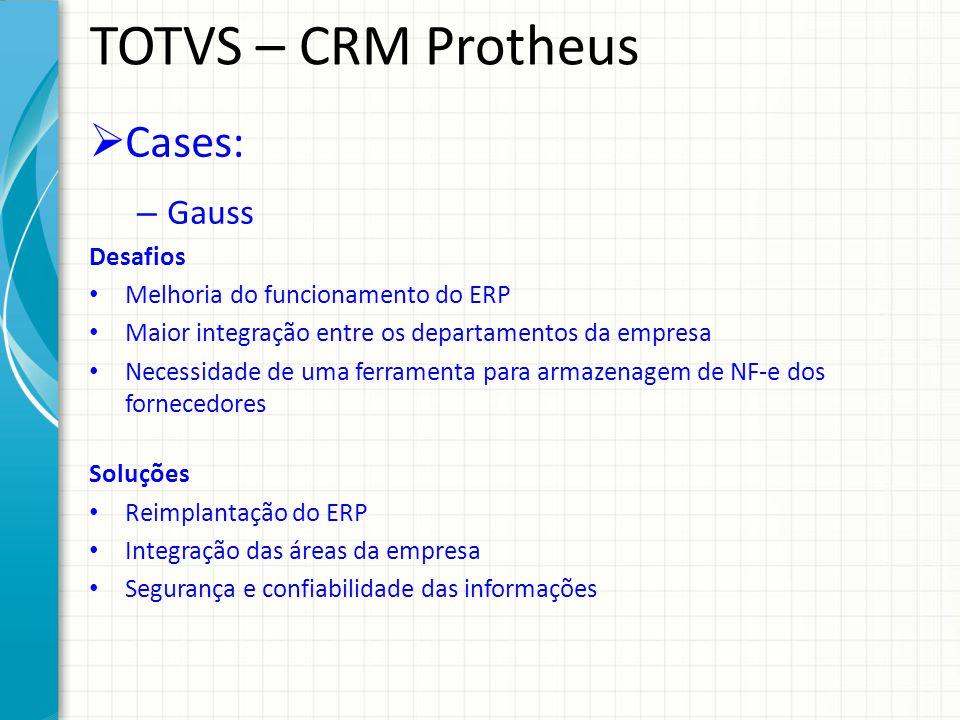 TOTVS – CRM Protheus Cases: – Gauss Desafios Melhoria do funcionamento do ERP Maior integração entre os departamentos da empresa Necessidade de uma fe