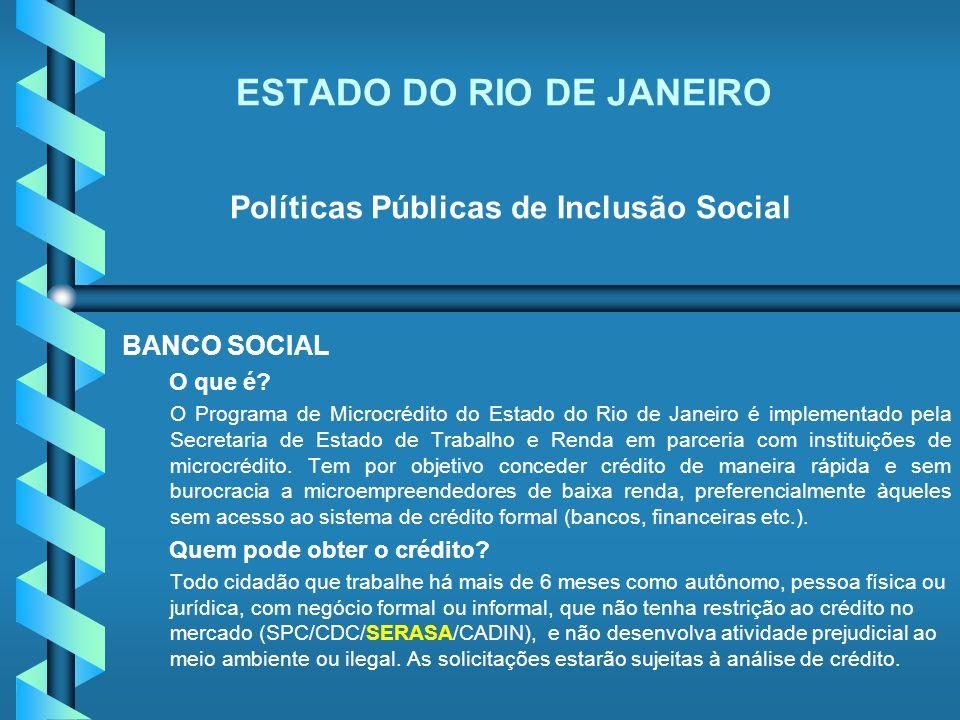 ESTADO DO RIO DE JANEIRO Políticas Públicas de Inclusão Social BANCO SOCIAL O que é? O Programa de Microcrédito do Estado do Rio de Janeiro é implemen